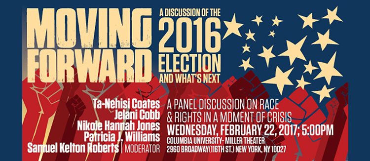 Against a dark blue background: Join award-winning authors Ta-Nehisi Coates and Nikole Hannah Jones, and Columbia Professors Jelani Cobb, Samuel K. Roberts, and Patricia Williams for a rousing discussion of the 2016 Election.